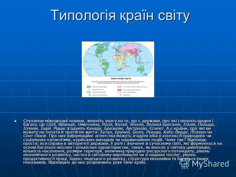 Типологія країн світу Слухаючи міжнародні новини, зверніть увагу на те, що є держави, про які говорять щодня і багато. Це США, Франція, Німеччина, Росія, Китай, Японія, Велика Британія, Італія, Польща, Іспанія, Індія. Рідше згадують Канаду, Бразилію,