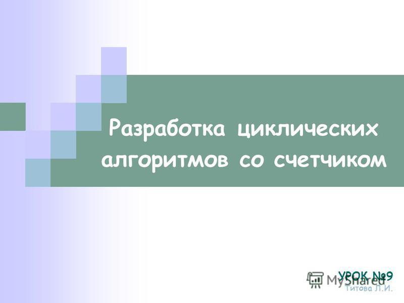 Разработка циклических алгоритмов со счетчиком УРОК 9 Титова Л.И.