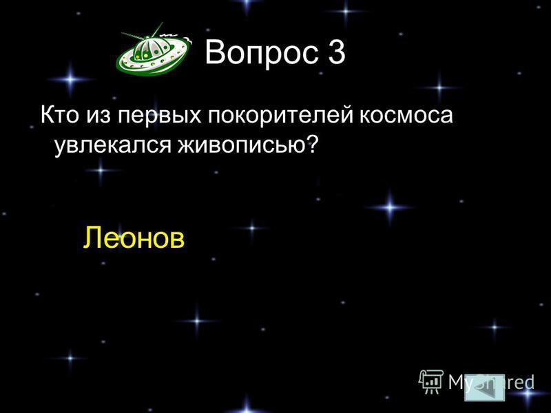 Вопрос 3 Кто из первых покорителей космоса увлекался живописью? Леонов