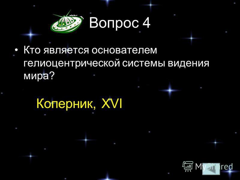 Вопрос 4 Кто является основателем гелиоцентрической системы видения мира? Коперник, XVI