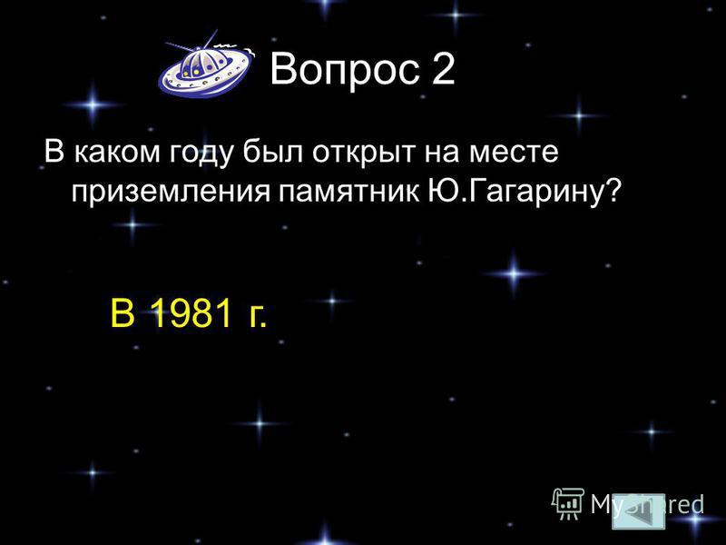 Вопрос 2 В каком году был открыт на месте приземления памятник Ю.Гагарину? В 1981 г.