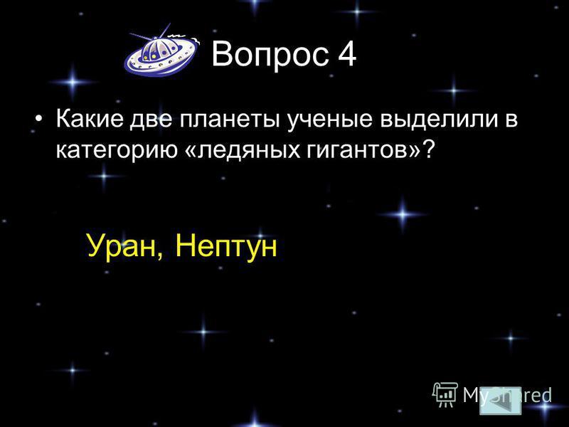 Вопрос 4 Какие две планеты ученые выделили в категорию «ледяных гигантов»? Уран, Нептун