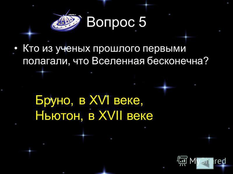 Вопрос 5 Кто из ученых прошлого первыми полагали, что Вселенная бесконечна? Бруно, в XVI веке, Ньютон, в XVII веке