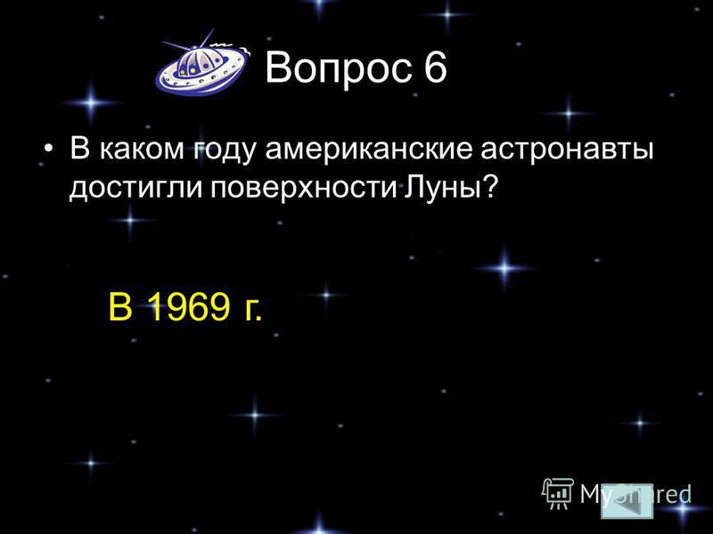 Вопрос 6 В каком году американские астронавты достигли поверхности Луны? В 1969 г.