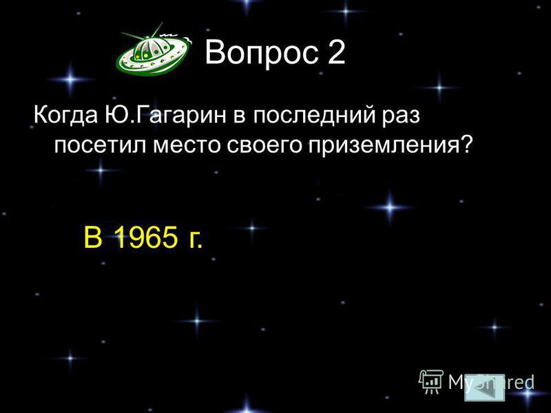 Вопрос 2 Когда Ю.Гагарин в последний раз посетил место своего приземления? В 1965 г.