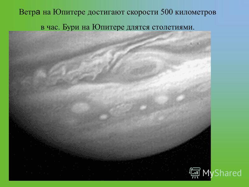 Ветр а на Юпитере достигают скорости 500 километров в час. Бури на Юпитере длятся столетиями.