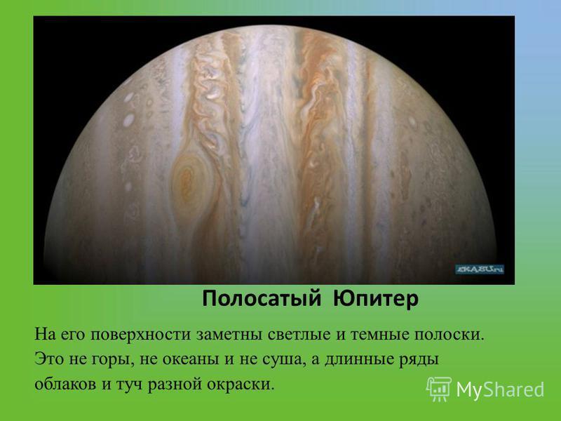 Полосатый Юпитер На его поверхности заметны светлые и темные полоски. Это не горы, не океаны и не суша, а длинные ряды облаков и туч разной окраски.