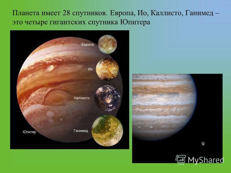 Планета имеет 28 спутников. Европа, Ио, Каллисто, Ганимед – это четыре гигантских спутника Юпитера