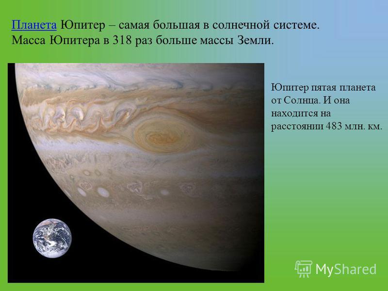 Планета Планета Юпитер – самая большая в солнечной системе. Масса Юпитера в 318 раз больше массы Земли. Юпитер пятая планета от Солнца. И она находится на расстоянии 483 млн. км.