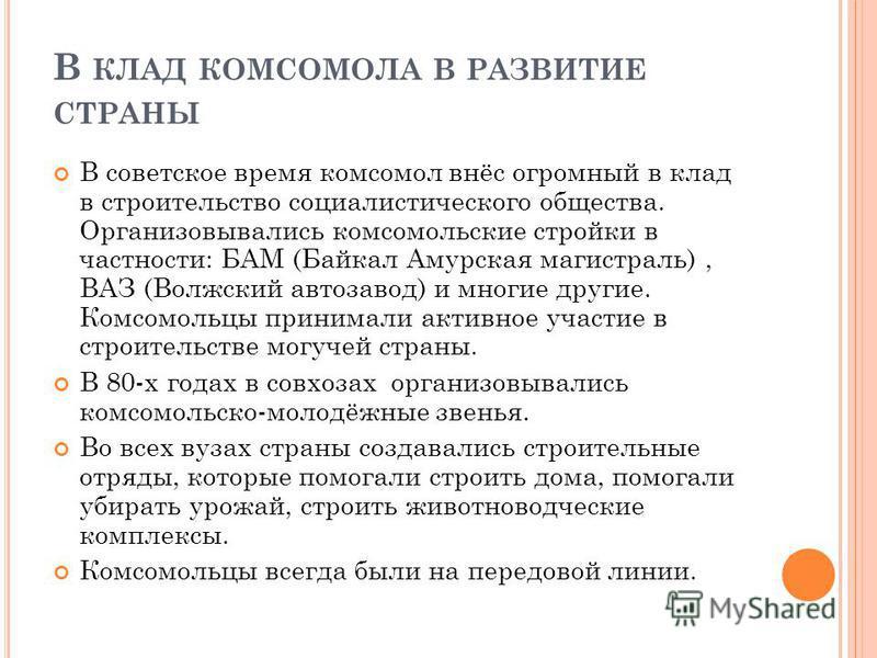 В КЛАД КОМСОМОЛА В РАЗВИТИЕ СТРАНЫ В советское время комсомол внёс огромный в клад в строительство социалистического общества. Организовывались комсомольские стройки в частности: БАМ (Байкал Амурская магистраль), ВАЗ (Волжский автозавод) и многие дру