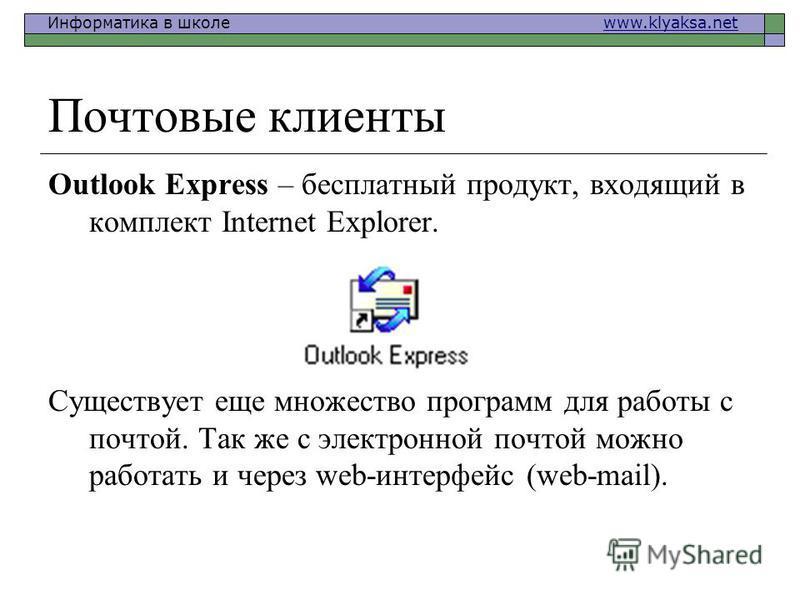 Информатика в школе www.klyaksa.netwww.klyaksa.net Почтовые клиенты Outlook Express – бесплатный продукт, входящий в комплект Internet Explorer. Существует еще множество программ для работы с почтой. Так же с электронной почтой можно работать и через