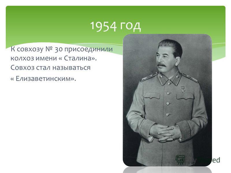 К совхозу 30 присоединили колхоз имени « Сталина». Совхоз стал называться « Елизаветинским». 1954 год