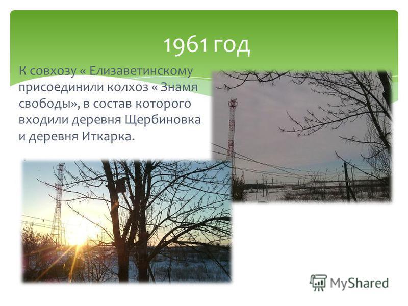 К совхозу « Елизаветинскому присоединили колхоз « Знамя свободы», в состав которого входили деревня Щербиновка и деревня Иткарка. 1961 год