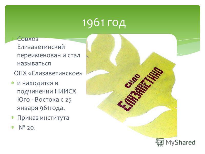 Совхоз Елизаветинский переименован и стал называться ОПХ «Елизаветинское» и находится в подчинении НИИСХ Юго - Востока с 25 января 961 года. Приказ института 20. 1961 год