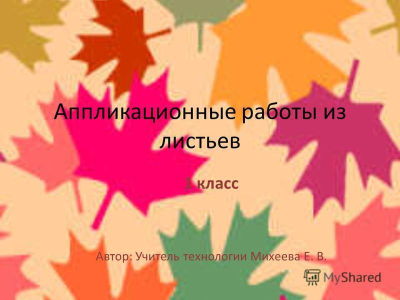 Аппликационные работы из листьев 1 класс Автор: Учитель технологии Михеева Е. В.