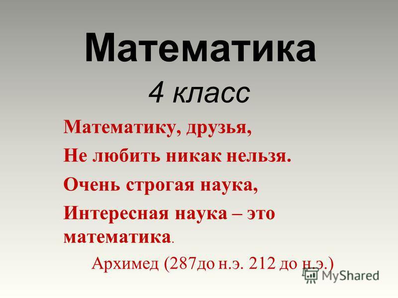 Математика 4 класс Математику, друзья, Не любить никак нельзя. Очень строгая наука, Интересная наука – это математика. Архимед (287 до н.э. 212 до н.э.)