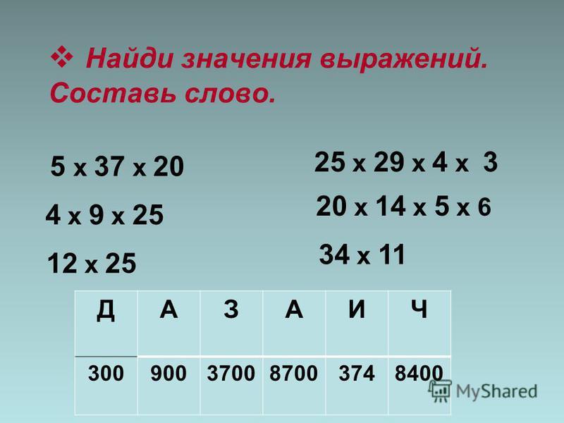 Найди значения выражений. Составь слово. 5 x 37 x 20 4 x 9 x 25 25 x 29 x 4 x 3 20 x 14 x 5 x 6 12 x 25 34 x 11 ДАЗАИЧ 300900370087003748400