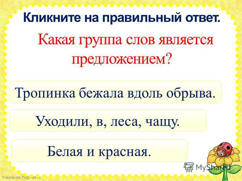 FokinaLida.75@mail.ru Кликните на правильный ответ. Какая группа слов является предложением? Тропинка бежала вдоль обрыва. Уходили, в, леса, чащу. Белая и красная.