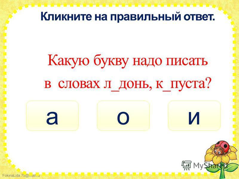 FokinaLida.75@mail.ru Кликните на правильный ответ. Какую букву надо писать в словах л_донь, к_пуста? али