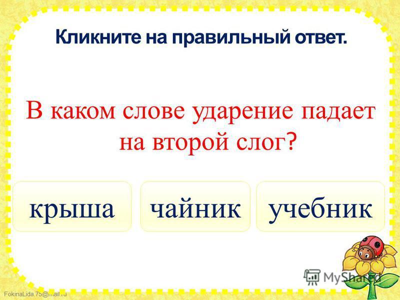 FokinaLida.75@mail.ru Кликните на правильный ответ. В каком слове ударение падает на второй слог ? учебник крыша чайник