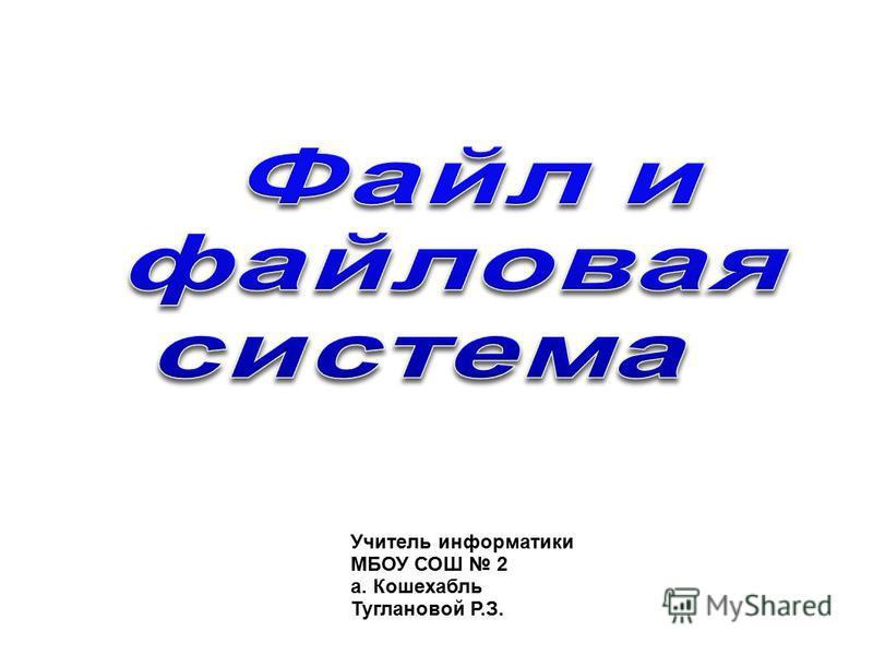 Учитель информатики МБОУ СОШ 2 а. Кошехабль Туглановой Р.З.