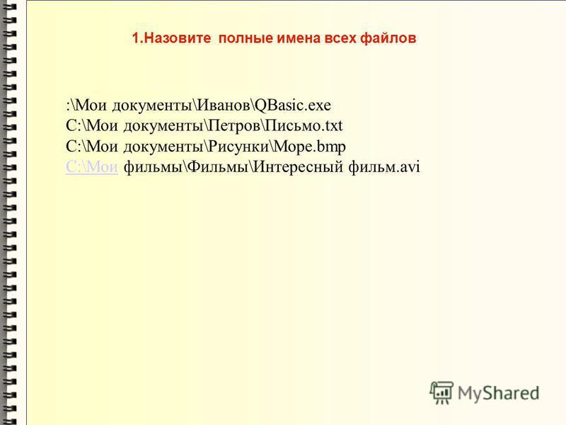 1. Назовите полные имена всех файлов :\Мои документы\Иванов\QBasic.exe C:\Мои документы\Петров\Письмо.txt C:\Мои документы\Рисунки\Море.bmp C:\МоиC:\Мои фильмы\Фильмы\Интересный фильм.avi