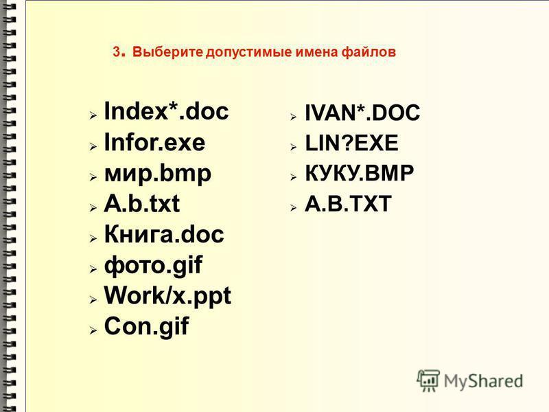 3. Выберите допустимые имена файлов Index*.doc Infor.exe мир.bmp A.b.txt Книга.doc фото.gif Work/x.ppt Con.gif IVAN*.DOC LIN?EXE КУКУ.ВМР А.В.ТХТ