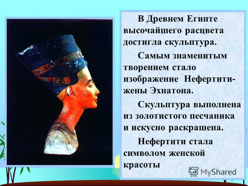 В Древнем Египте высочайшего расцвета достигла скульптура. Самым знаменитым творением стало изображение Нефертити- жены Эхнатона. Скульптура выполнена из золотистого песчаника и искусно раскрашена. Нефертити стала символом женской красоты
