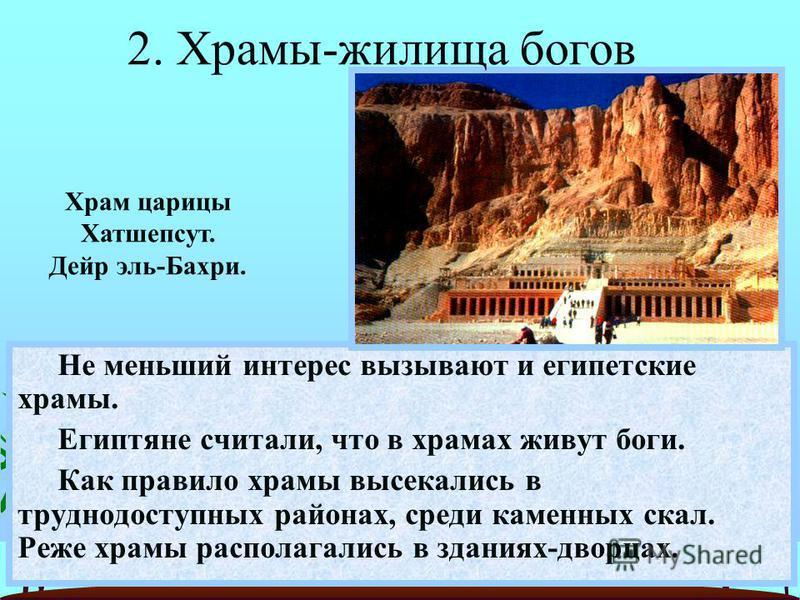 Не меньший интерес вызывают и египетские храмы. Египтяне считали, что в храмах живут боги. Как правило храмы высекались в труднодоступных районах, среди каменных скал. Реже храмы располагались в зданиях-дворцах. Храм царицы Хатшепсут. Дейр эль-Бахри.