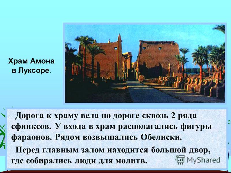 Дорога к храму вела по дороге сквозь 2 ряда сфинксов. У входа в храм располагались фигуры фараонов. Рядом возвышались Обелиски. Перед главным залом находится большой двор, где собирались люди для молитв. Храм Амона в Луксоре.