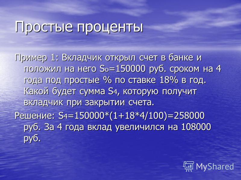 Простые проценты Пример 1: Вкладчик открыл счет в банке и положил на него S o =150000 руб. сроком на 4 года под простые % по ставке 18% в год. Какой будет сумма S 4, которую получит вкладчик при закрытии счета. Решение: S 4 =150000*(1+18*4/100)=25800