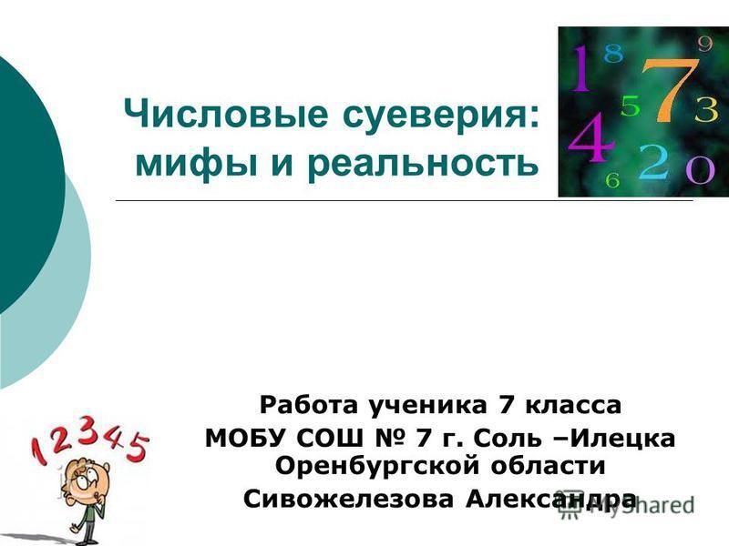 Числовые суеверия: мифы и реальность Работа ученика 7 класса МОБУ СОШ 7 г. Соль –Илецка Оренбургской области Сивожелезова Александра