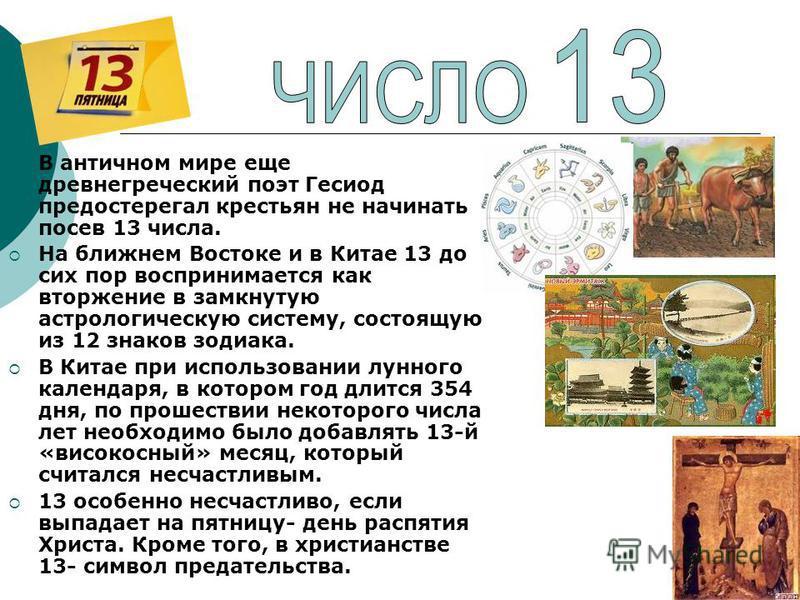 В античном мире еще древнегреческий поэт Гесиод предостерегал крестьян не начинать посев 13 числа. На ближнем Востоке и в Китае 13 до сих пор воспринимается как вторжение в замкнутую астрологическую систему, состоящую из 12 знаков зодиака. В Китае пр