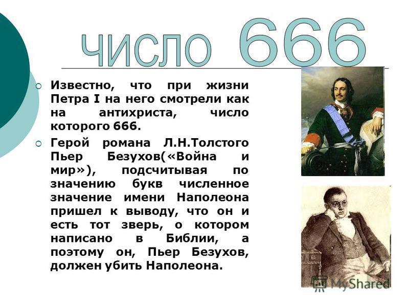 Известно, что при жизни Петра I на него смотрели как на антихриста, число которого 666. Герой романа Л.Н.Толстого Пьер Безухов(«Война и мир»), подсчитывая по значению букв численное значение имени Наполеона пришел к выводу, что он и есть тот зверь, о