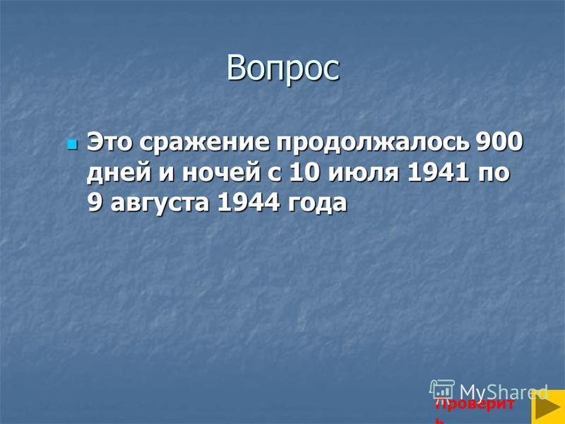 Вопрос Это сражение продолжалось 900 дней и ночей с 10 июля 1941 по 9 августа 1944 года Это сражение продолжалось 900 дней и ночей с 10 июля 1941 по 9 августа 1944 года Проверит ь