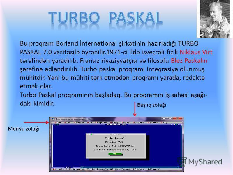Bu proqram Borland İnternational şirkətinin hazırladığı TURBO PASKAL 7.0 vasitəsilə öyrənilir.1971-ci ildə isveçrəli fizik Niklaus Virt tərəfindən yaradılıb. Fransız riyaziyyatçısı və filosofu Blez Paskalın şərəfinə adlandırılıb. Turbo paskal proqram