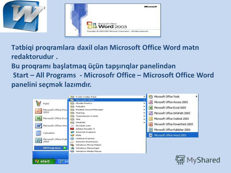 Tətbiqi proqramlara daxil olan Microsoft Office Word mətn redaktorudur. Bu proqramı başlatmaq üçün tapşırıqlar panelindən Start – All Programs - Microsofr Office – Microsoft Office Word panelini seçmək lazımdır.