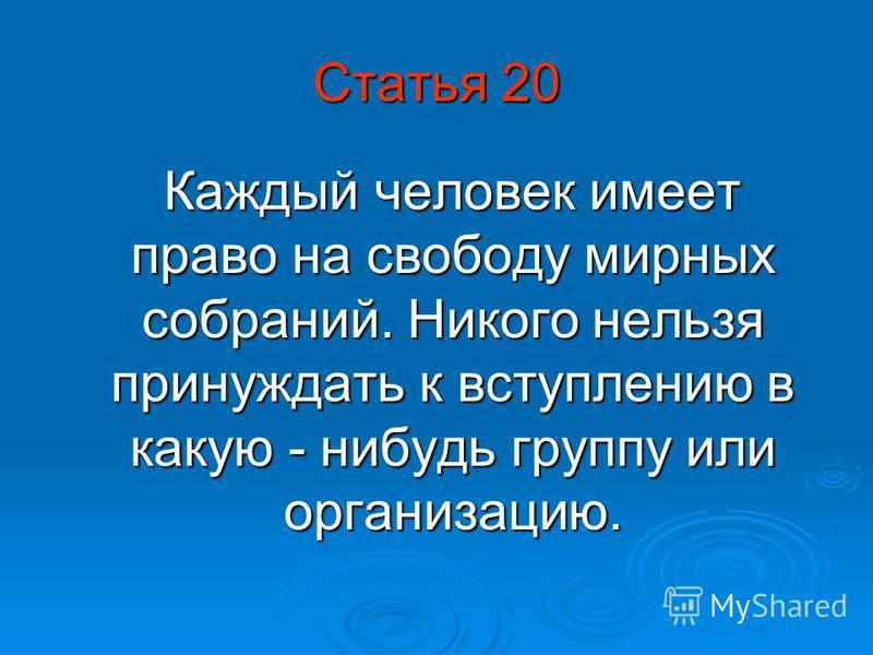 Статья 20 Каждый человек имеет право на свободу мирных собраний. Никого нельзя принуждать к вступлению в какую - нибудь группу или организацию. Каждый человек имеет право на свободу мирных собраний. Никого нельзя принуждать к вступлению в какую - ниб