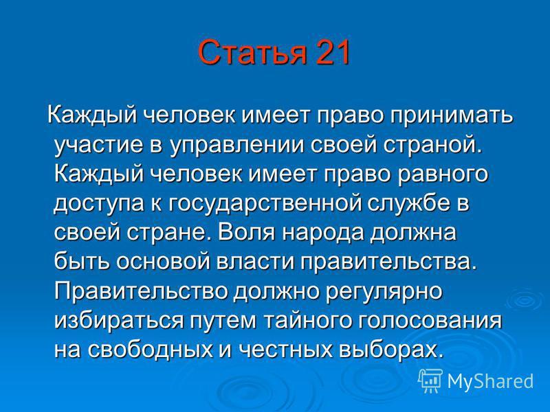 Статья 21 Каждый человек имеет право принимать участие в управлении своей страной. Каждый человек имеет право равного доступа к государственной службе в своей стране. Воля народа должна быть основой власти правительства. Правительство должно регулярн