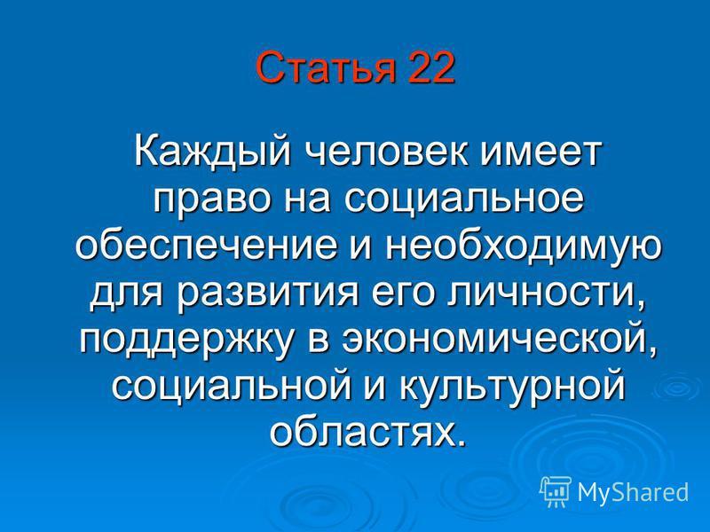 Статья 22 Каждый человек имеет право на социальное обеспечение и необходимую для развития его личности, поддержку в экономической, социальной и культурной областях. Каждый человек имеет право на социальное обеспечение и необходимую для развития его л