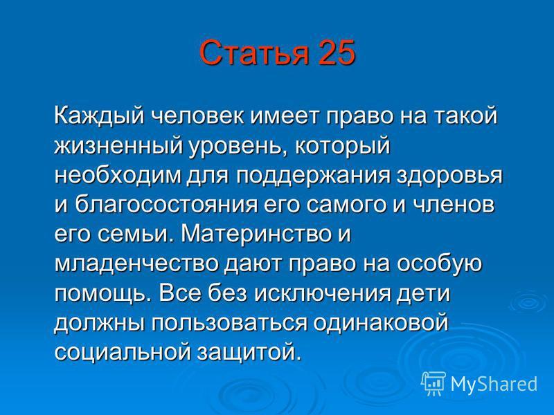 Статья 25 Каждый человек имеет право на такой жизненный уровень, который необходим для поддержания здоровья и благосостояния его самого и членов его семьи. Материнство и младенчество дают право на особую помощь. Все без исключения дети должны пользов