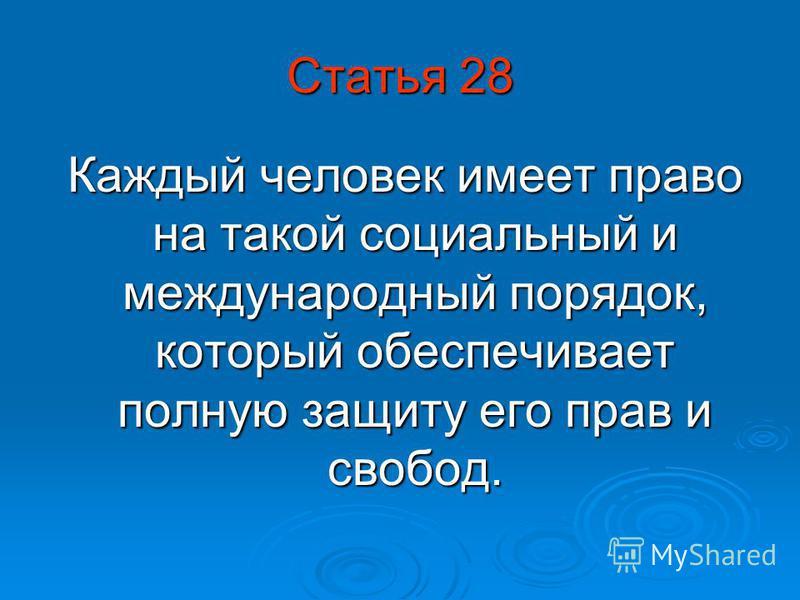 Статья 28 Каждый человек имеет право на такой социальный и международный порядок, который обеспечивает полную защиту его прав и свобод. Каждый человек имеет право на такой социальный и международный порядок, который обеспечивает полную защиту его пра