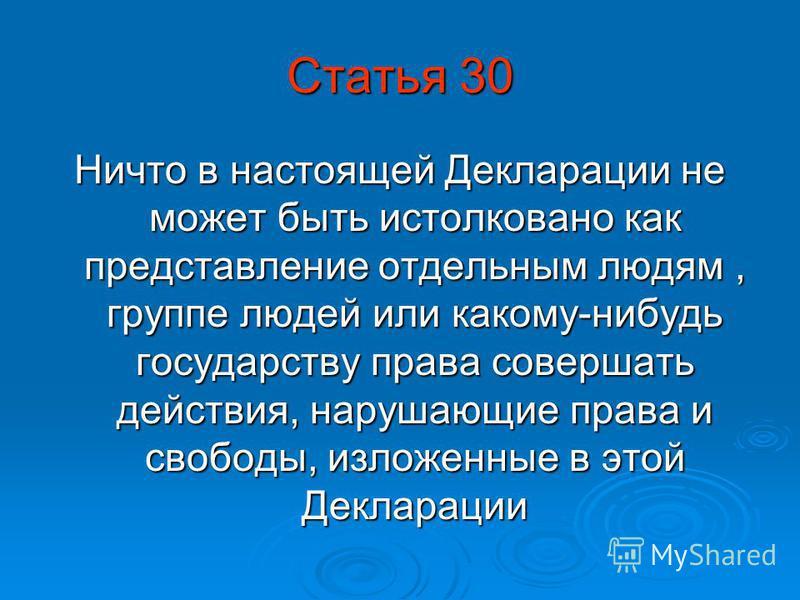 Статья 30 Ничто в настоящей Декларации не может быть истолковано как представление отдельным людям, группе людей или какому-нибудь государству права совершать действия, нарушающие права и свободы, изложенные в этой Декларации