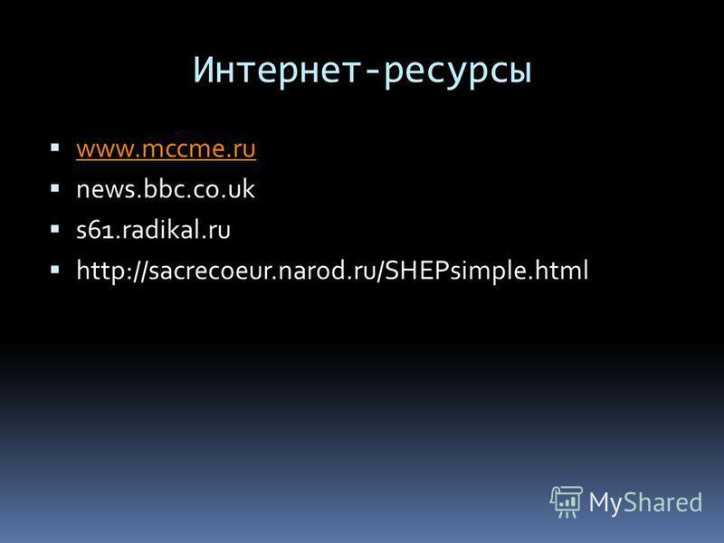 Интернет-ресурсы www.mccme.ru news.bbc.co.uk s61.radikal.ru http://sacrecoeur.narod.ru/SHEPsimple.html