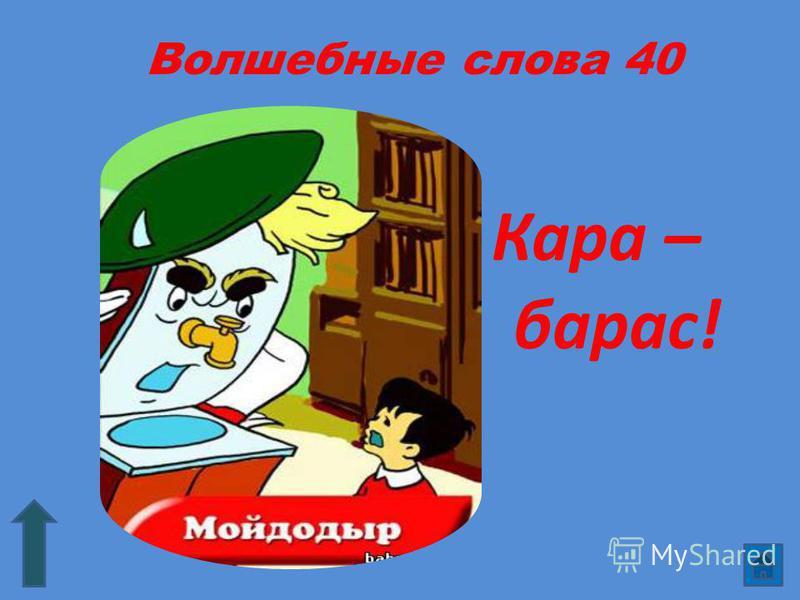 Волшебные слова 40 Кара – барас!