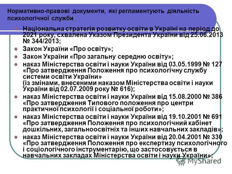 Нормативно-правові документи, які регламентують діяльність психологічної служби Національна стратегія розвитку освіти в Україні на період до 2021 року, схвалена Указом Президента України від 25.06.2013 344/2013; Закон України «Про освіту»; Закон Укра