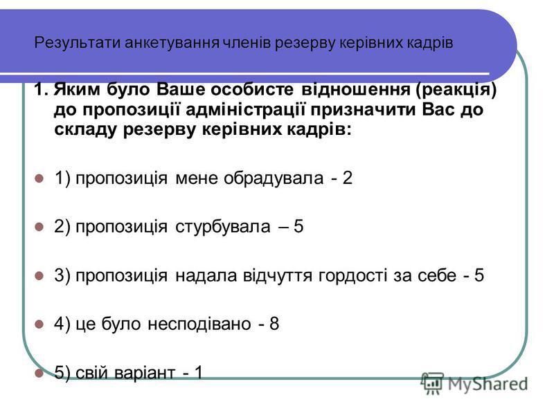 Результати анкетування членів резерву керівних кадрів 1. Яким було Ваше особисте відношення (реакція) до пропозиції адміністрації призначити Вас до складу резерву керівних кадрів: 1) пропозиція мене обрадувала - 2 2) пропозиція стурбувала – 5 3) проп