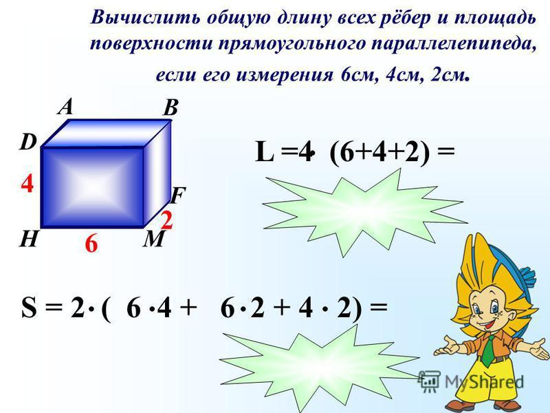 Вычислить общую длину всех рёбер и площадь поверхности прямоугольного параллелепипеда, если его измерения 6 см, 4 см, 2 см. A B C D К F МH 6 4 2 S = 2 ( 6 4 + 6 2 + 4 2) = L =4 (6+4+2) =