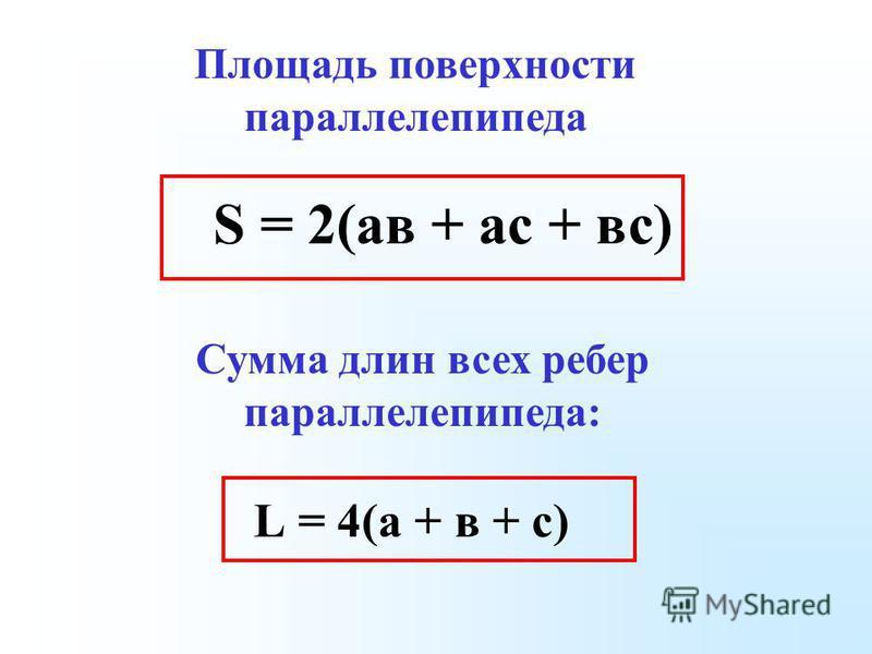 S = 2(ав + ас + вс) Площадь поверхности параллелепипеда Сумма длин всех ребер параллелепипеда: L = 4(а + в + с)