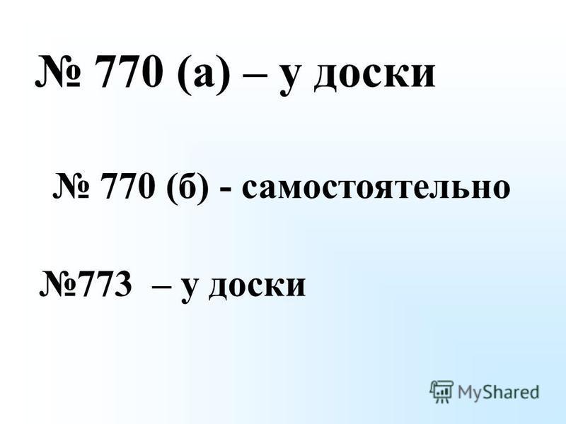 770 (а) – у доски 770 (б) - самостоятельно 773 – у доски
